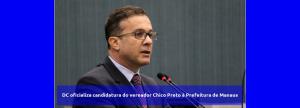 DC oficializa candidatura do vereador Chico Preto à Prefeitura de Manaus